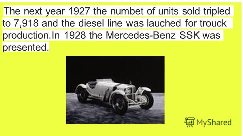 The next year 1927 the numbet of units sold tripled to 7,918 and the diesel line was lauched for trouck production.In 1928 the Mercedes-Benz SSK was presented.