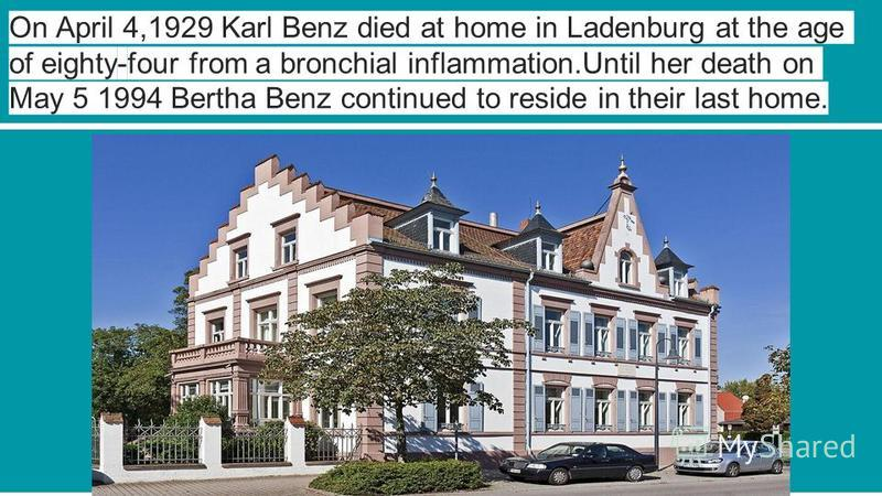 On April 4,1929 Karl Benz died at home in Ladenburg at the age of eighty-four from a bronchial inflammation.Until her death on May 5 1994 Bertha Benz continued to reside in their last home.