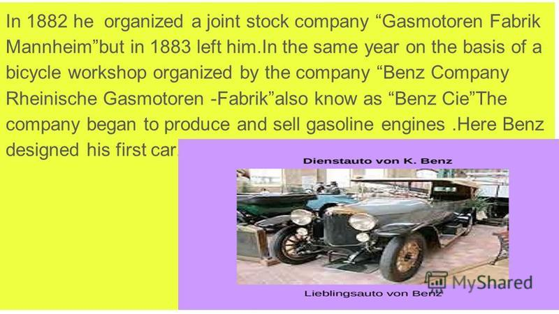 In 1882 he organized a joint stock company Gasmotoren Fabrik Mannheimbut in 1883 left him.In the same year on the basis of a bicycle workshop organized by the company Benz Company Rheinische Gasmotoren -Fabrikalso know as Benz CieThe company began to