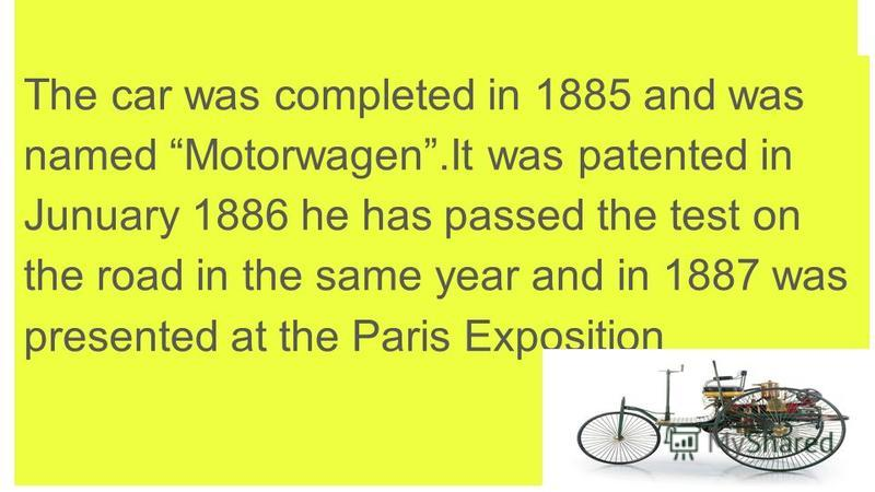The car was completed in 1885 and was named Motorwagen.It was patented in Junuary 1886 he has passed the test on the road in the same year and in 1887 was presented at the Paris Exposition