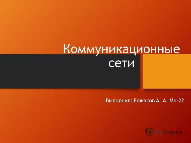 Коммуникационные сети Выполнил: Елжасов А. А. Мн-22