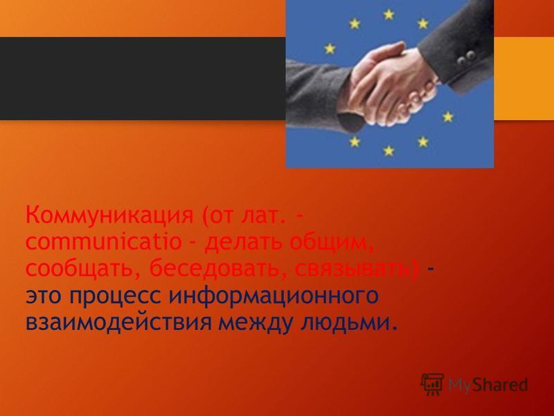 Коммуникация (от лат. - communicatio - делать общим, сообщать, беседовать, связывать) - это процесс информационного взаимодействия между людьми.