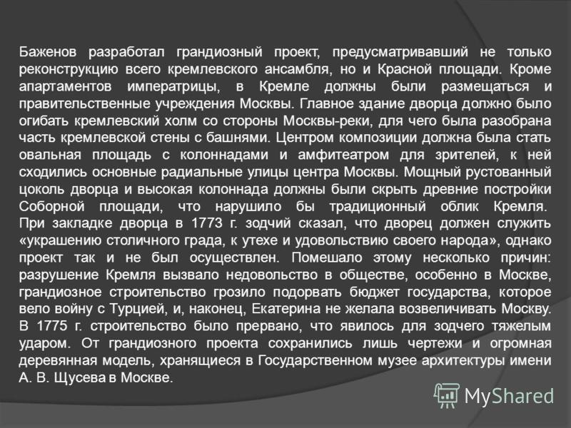 Баженов разработал грандиозный проект, предусматривавший не только реконструкцию всего кремлевского ансамбля, но и Красной площади. Кроме апартаментов императрицы, в Кремле должны были размещаться и правительственные учреждения Москвы. Главное здание