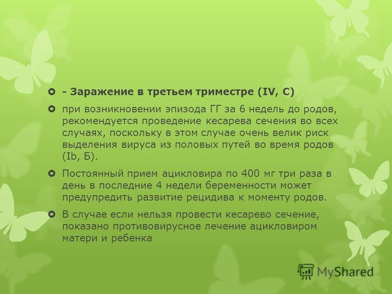 - Заражение в третьем триместре (IV, С) при возникновении эпизода ГГ за 6 недель до родов, рекомендуется проведение кесарева сечения во всех случаях, поскольку в этом случае очень велик риск выделения вируса из половых путей во время родов (Ib, Б). П