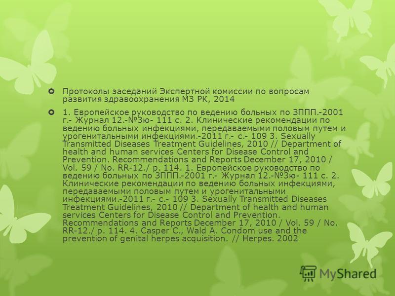 Протоколы заседаний Экспертной комиссии по вопросам развития здравоохранения МЗ РК, 2014 1. Европейское руководство по ведению больных по ЗППП.-2001 г.- Журнал 12.-3 ю- 111 с. 2. Клинические рекомендации по ведению больных инфекциями, передаваемыми п