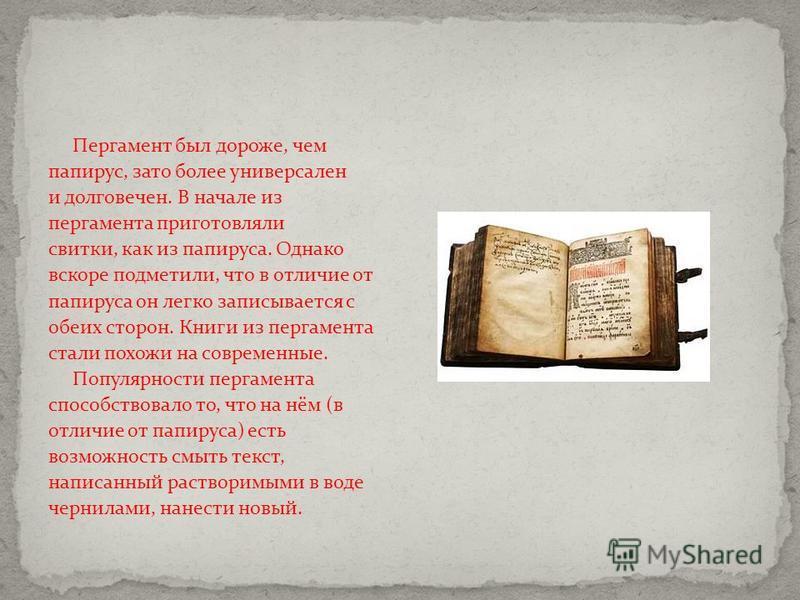 Пергамент был дороже, чем папирус, зато более универсален и долговечен. В начале из пергамента приготовляли свитки, как из папируса. Однако вскоре подметили, что в отличие от папируса он легко записывается с обеих сторон. Книги из пергамента стали по