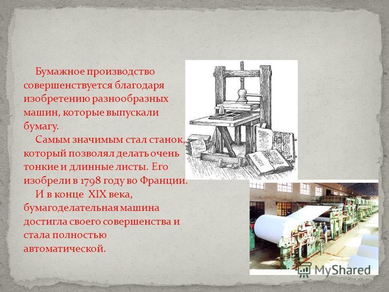 Бумажное производство совершенствуется благодаря изобретению разнообразных машин, которые выпускали бумагу. Самым значимым стал станок, который позволял делать очень тонкие и длинные листы. Его изобрели в 1798 году во Франции. И в конце XIX века, бум