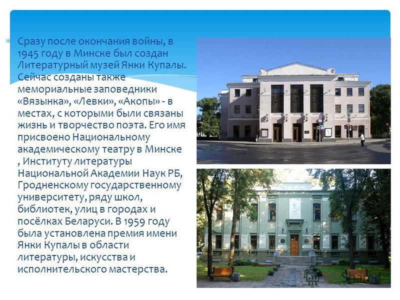 Сразу после окончания войны, в 1945 году в Минске был создан Литературный музей Янки Купалы. Сейчас созданы также мемориальные заповедники «Вязынка», «Левки», «Акопы» - в местах, с которыми были связаны жизнь и творчество поэта. Его имя присвоено Нац