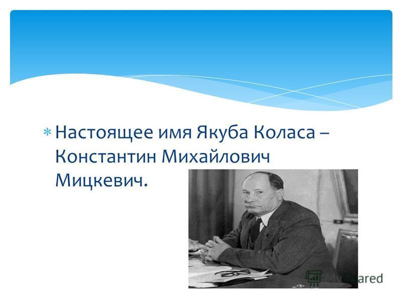Настоящее имя Якуба Коласа – Константин Михайлович Мицкевич.