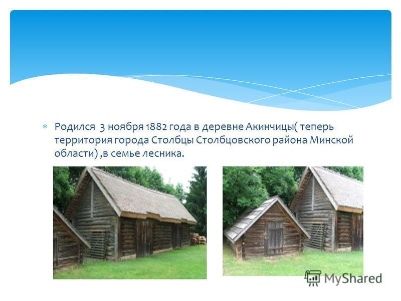 Родился 3 ноября 1882 года в деревне Акинчицы( теперь территория города Столбцы Столбцовского района Минской области),в семье лесника.