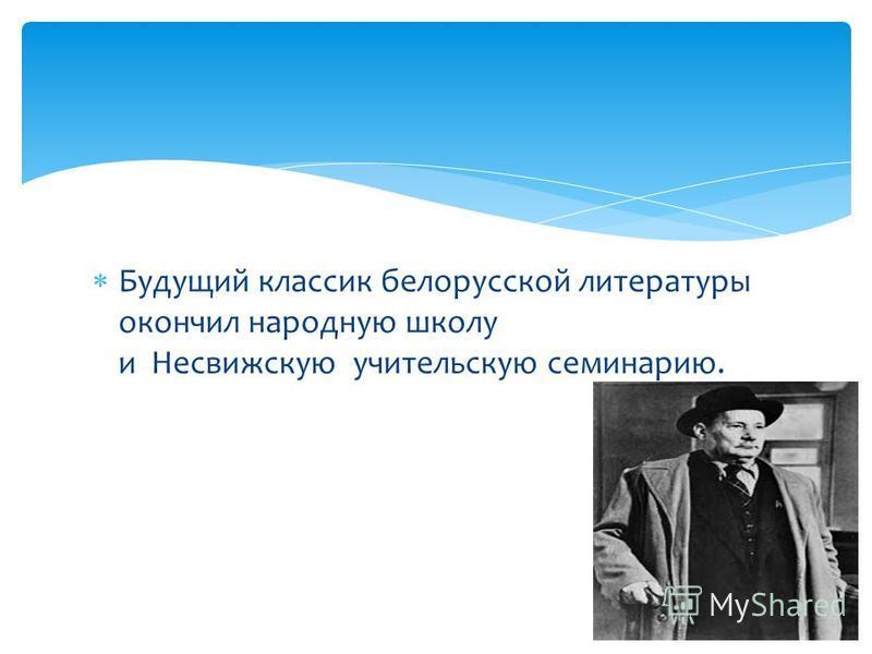 Будущий классик белорусской литературы окончил народную школу и Несвижскую учительскую семинарию.