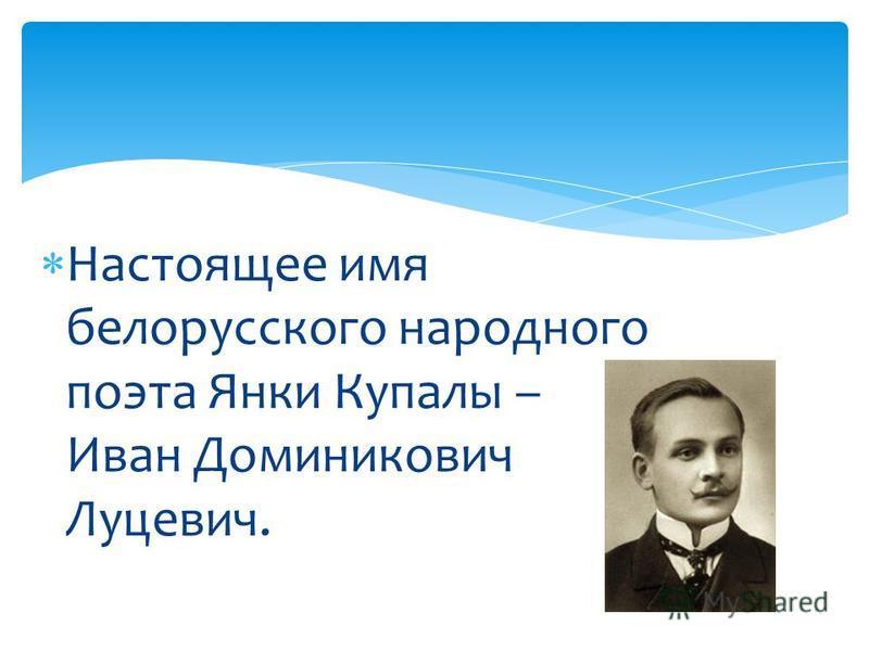 Настоящее имя белорусского народного поэта Янки Купалы – Иван Доминикович Луцевич.