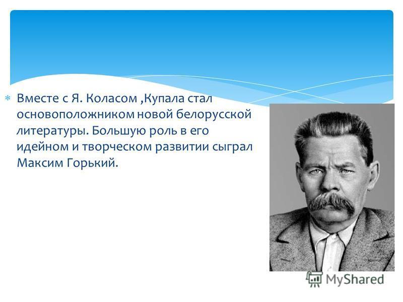 Вместе с Я. Коласом,Купала стал основоположником новой белорусской литературы. Большую роль в его идейном и творческом развитии сыграл Максим Горький.