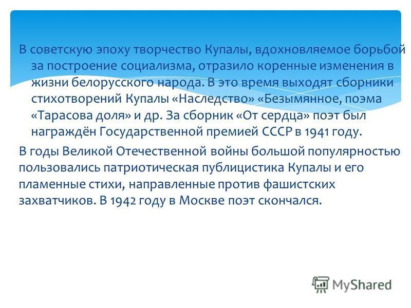 В советскую эпоху творчество Купалы, вдохновляемое борьбой за построение социализма, отразило коренные изменения в жизни белорусского народа. В это время выходят сборники стихотворений Купалы «Наследство» «Безымянное, поэма «Тарасова доля» и др. За с