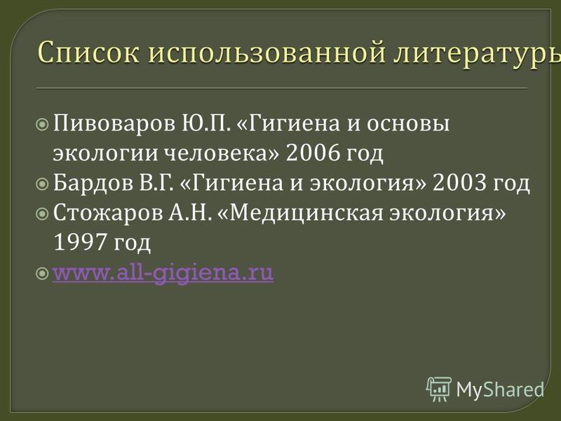 Пивоваров Ю. П. « Гигиена и основы экологии человека » 2006 год Бардов В. Г. « Гигиена и экология » 2003 год Стожаров А. Н. « Медицинская экология » 1997 год www.all-gigiena.ru