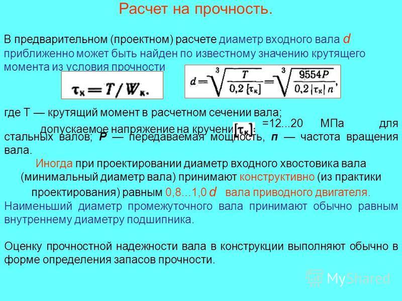 Расчет на прочность. В предварительном (проектном) расчете диаметр входного вала d приближенно может быть найден по известному значению крутящего момента из условия прочности где Т крутящий момент в расчетном сечении вала; допускаемое напряжение на к