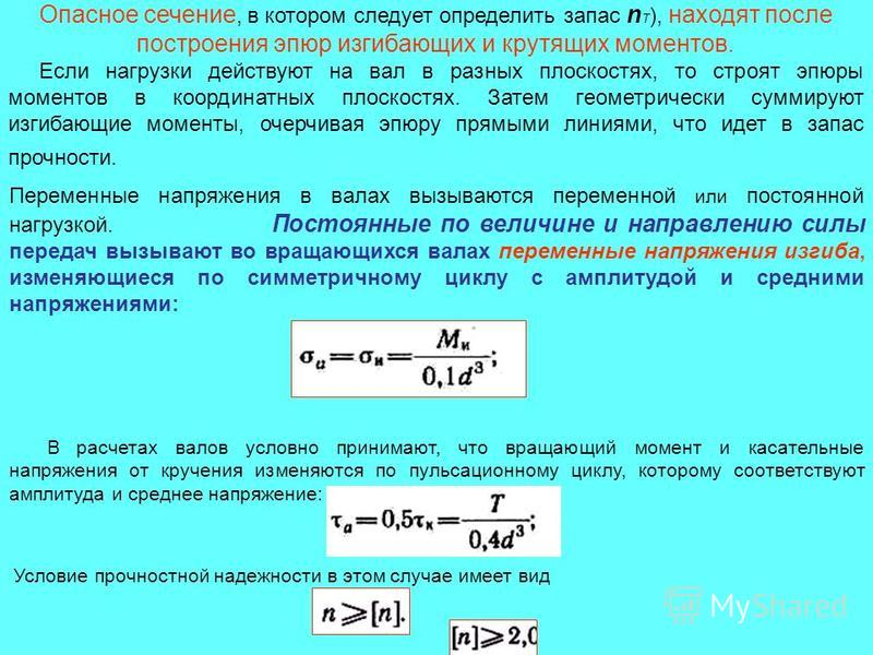 Опасное сечение, в котором следует определить запас n T ), находят после построения эпюр изгибающих и крутящих моментов. Если нагрузки действуют на вал в разных плоскостях, то строят эпюры моментов в координатных плоскостях. Затем геометрически сумми