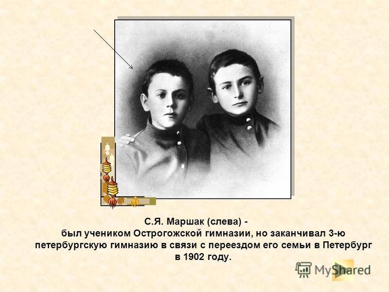 С.Я. Маршак (слева) - был учеником Острогожской гимназии, но заканчивал 3-ю петербургскую гимназию в связи с переездом его семьи в Петербург в 1902 году.