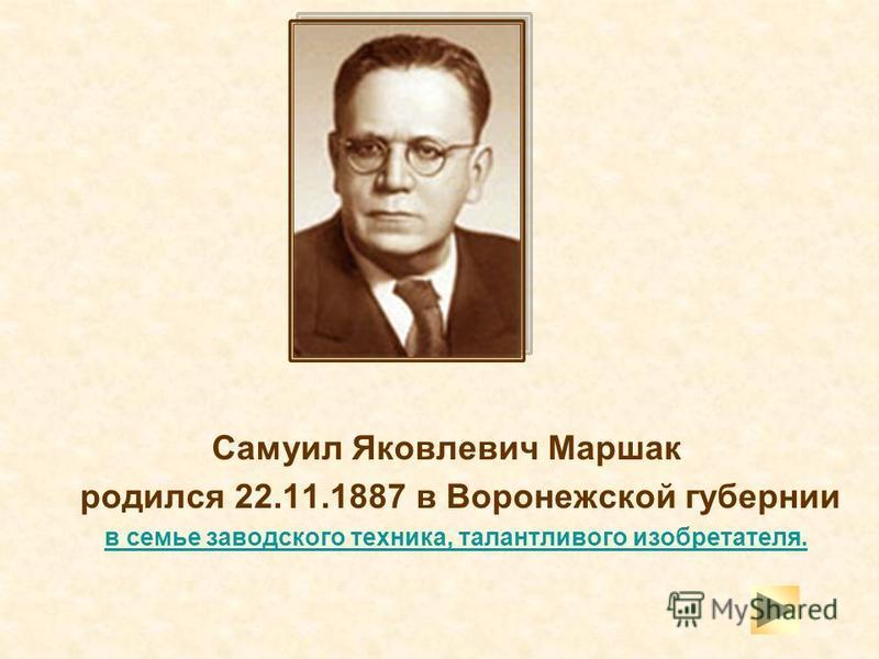 Самуил Яковлевич Маршак родился 22.11.1887 в Воронежской губернии в семье заводского техника, талантливого изобретателя.