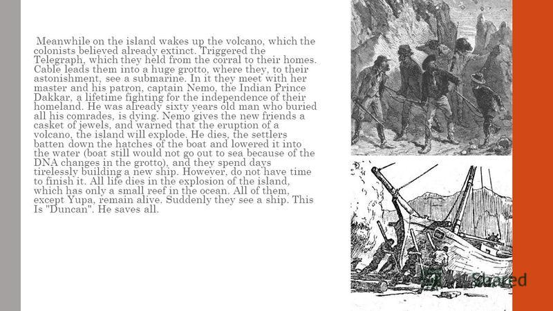 Meanwhile on the island wakes up the volcano, which the colonists believed already extinct. Triggered the Telegraph, which they held from the corral to their homes. Cable leads them into a huge grotto, where they, to their astonishment, see a submari