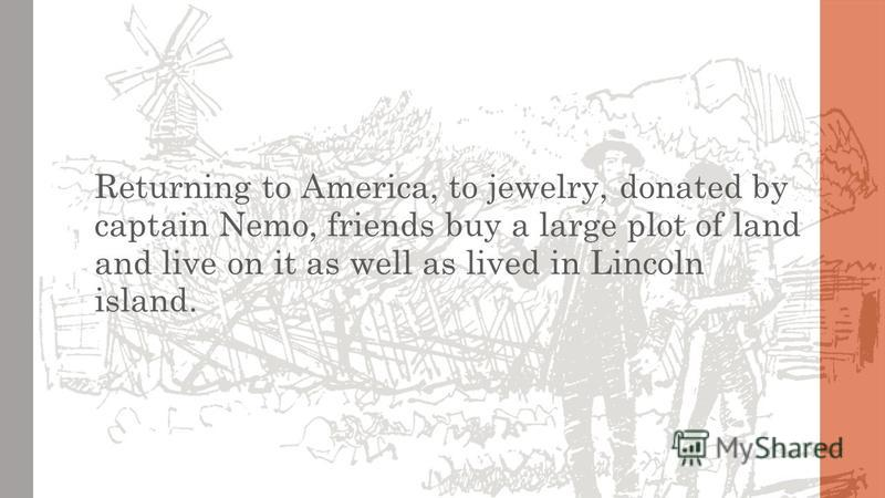 Returning to America, to jewelry, donated by captain Nemo, friends buy a large plot of land and live on it as well as lived in Lincoln island.