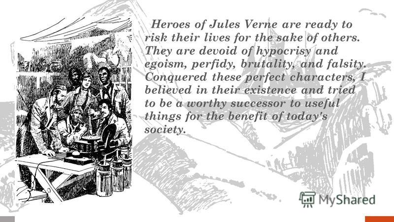 Heroes of Jules Verne are ready to risk their lives for the sake of others. They are devoid of hypocrisy and egoism, perfidy, brutality, and falsity. Conquered these perfect characters, I believed in their existence and tried to be a worthy successor