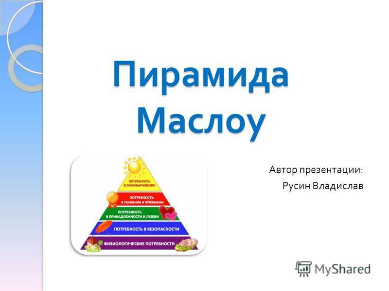 Пирамида Маслоу Автор презентации : Русин Владислав