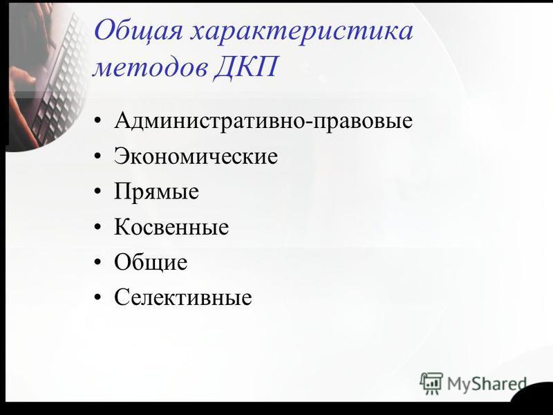 Общая характеристика методов ДКП Административно-правовые Экономические Прямые Косвенные Общие Селективные