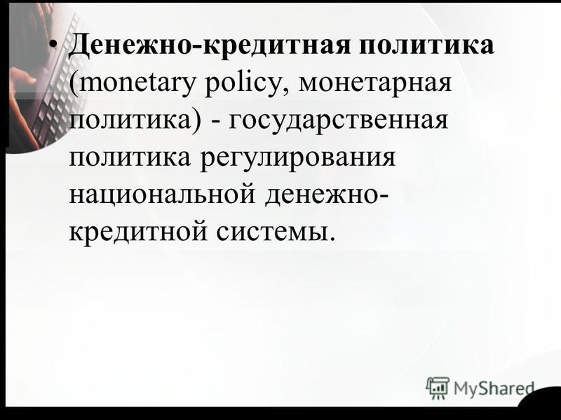 Денежно-кредитная политика (monetary policy, монетарная политика) - государственная политика регулирования национальной денежно- кредитной системы.