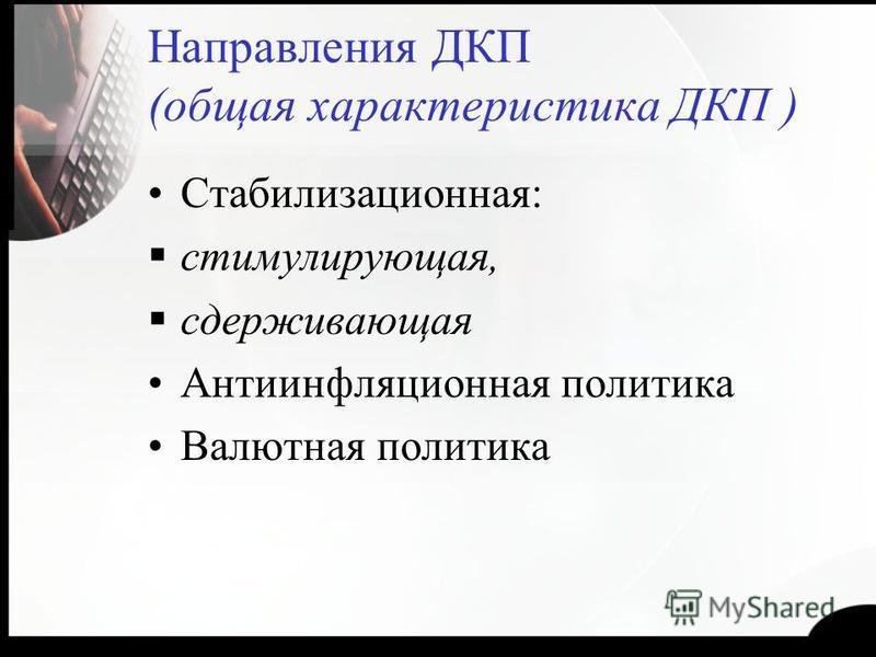 Направления ДКП (общая характеристика ДКП ) Стабилизационная: стимулирующая, сдерживающая Антиинфляционная политика Валютная политика