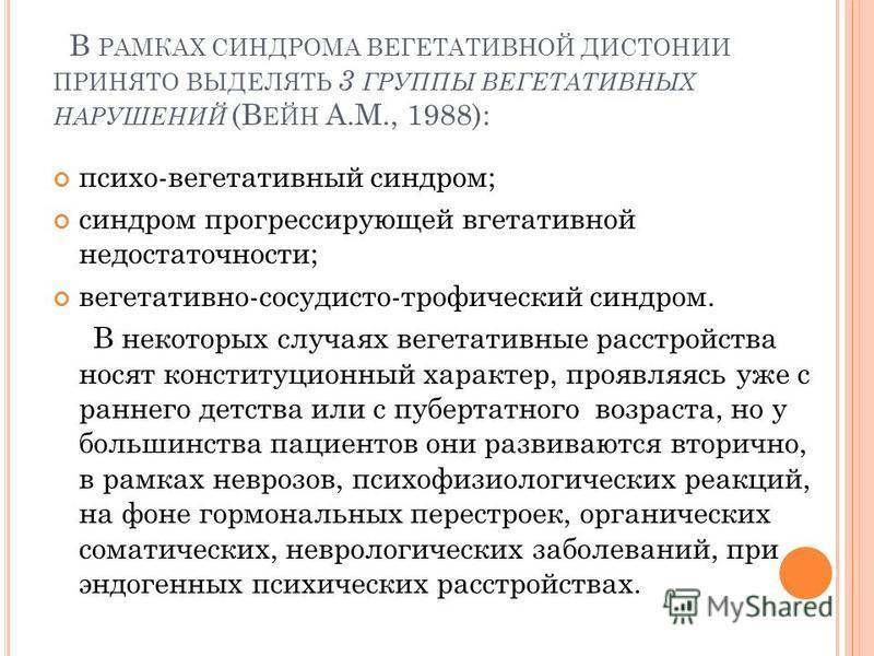 В РАМКАХ СИНДРОМА ВЕГЕТАТИВНОЙ ДИСТОНИИ ПРИНЯТО ВЫДЕЛЯТЬ 3 ГРУППЫ ВЕГЕТАТИВНЫХ НАРУШЕНИЙ (В ЕЙН А.М., 1988): психо-вегетативный синдром; синдром прогрессирующей вгетативной недостаточности; вегетативно-сосудисто-трофический синдром. В некоторых случа