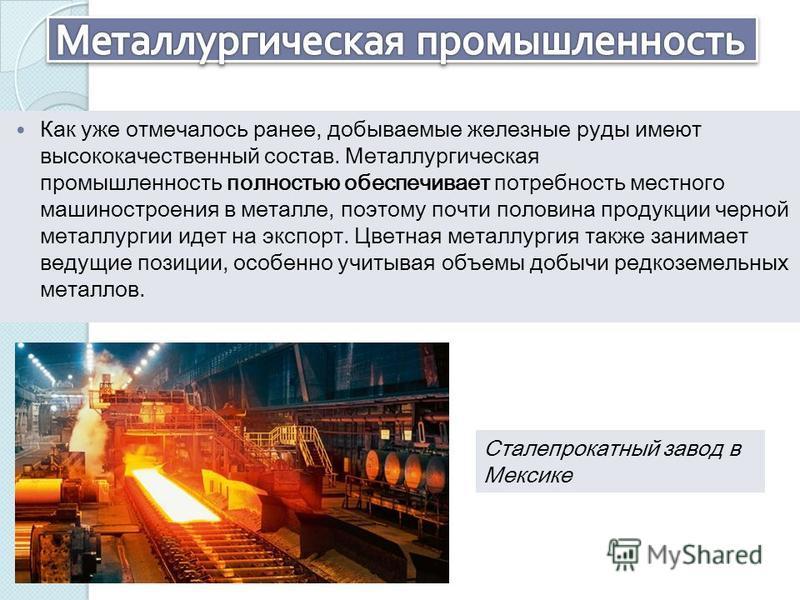 Как уже отмечалось ранее, добываемые железные руды имеют высококачественный состав. Металлургическая промышленность полностью обеспечивает потребность местного машиностроения в металле, поэтому почти половина продукции черной металлургии идет на эксп