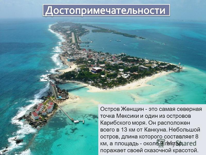 Остров Женщин - это самая северная точка Мексики и один из островов Карибского моря. Он расположен всего в 13 км от Канкуна. Небольшой остров, длина которого составляет 8 км, а площадь - около 9 гектар, поражает своей сказочной красотой.