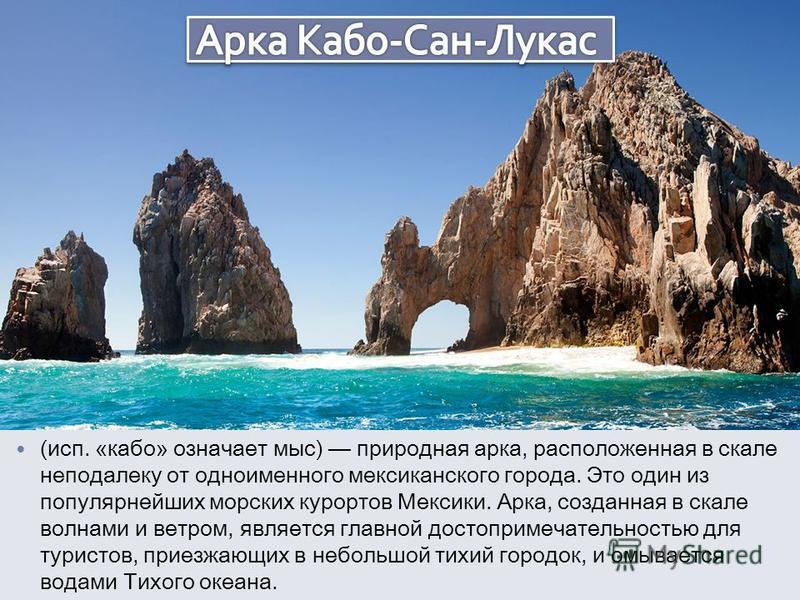 (исп. «кабо» означает мыс) природная арка, расположенная в скале неподалеку от одноименного мексиканского города. Это один из популярнейших морских курортов Мексики. Арка, созданная в скале волнами и ветром, является главной достопримечательностью дл
