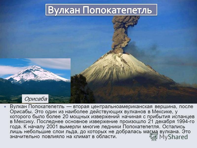 Вулкан Попокатепетль вторая центральноамериканская вершина, после Орисабы. Это один из наиболее действующих вулканов в Мексике, у которого было более 20 мощных извержений начиная с прибытия испанцев в Мексику. Последнее основное извержение произошло