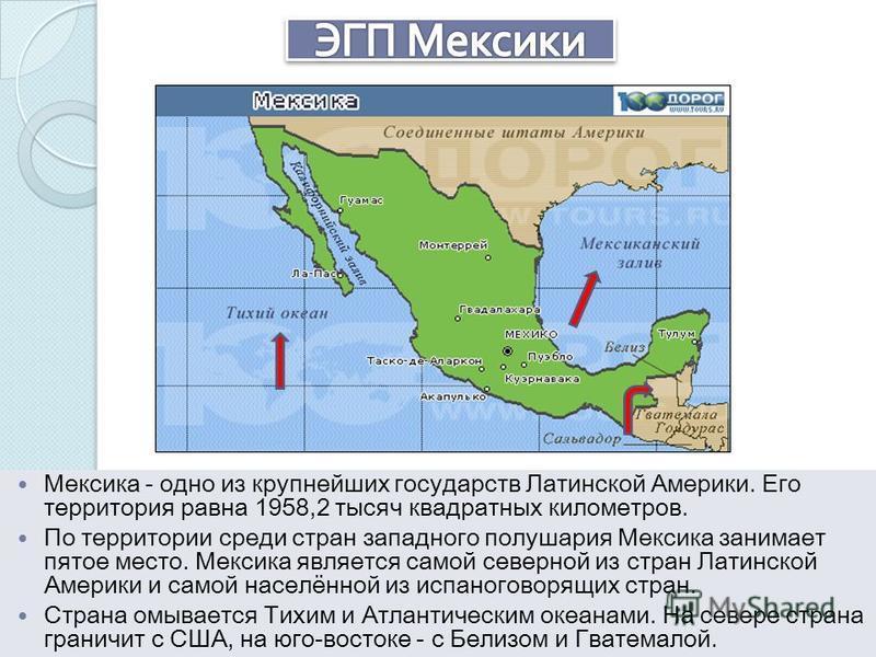 Мексика - одно из крупнейших государств Латинской Америки. Его территория равна 1958,2 тысяч квадратных километров. По территории среди стран западного полушария Мексика занимает пятое место. Мексика является самой северной из стран Латинской Америки