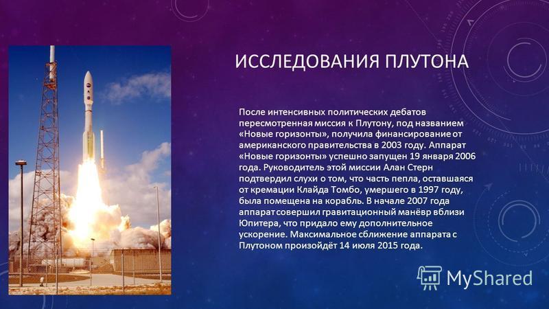 ИССЛЕДОВАНИЯ ПЛУТОНА После интенсивных политических дебатов пересмотренная миссия к Плутону, под названием «Новые горизонты», получила финансирование от американского правительства в 2003 году. Аппарат «Новые горизонты» успешно запущен 19 января 2006