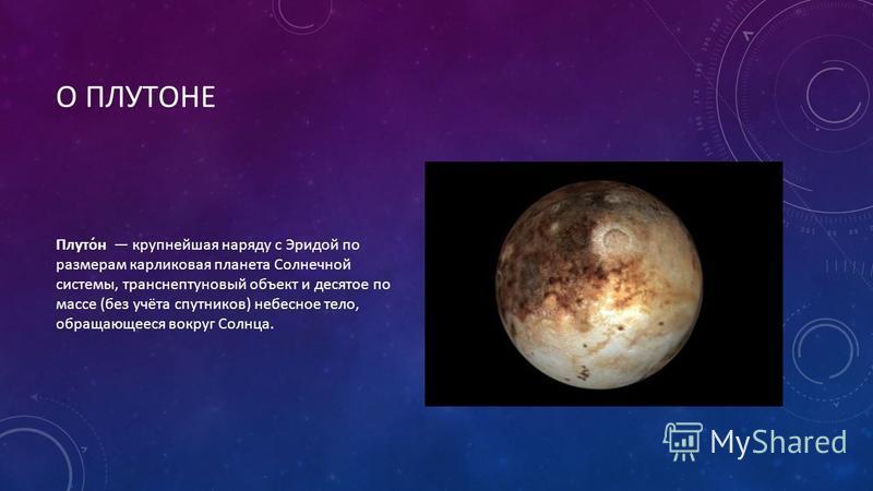 О ПЛУТОНЕ Плуто́н крупнейшая наряду с Эридой по размерам карликовая планета Солнечной системы, транснептуновый объект и десятое по массе (без учёта спутников) небесное тело, обращающееся вокруг Солнца.