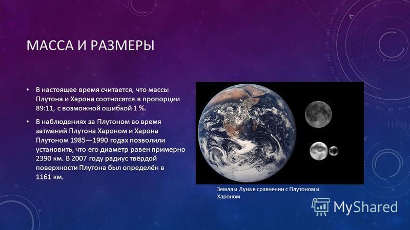 МАССА И РАЗМЕРЫ В настоящее время считается, что массы Плутона и Харона соотносятся в пропорции 89:11, с возможной ошибкой 1 %. В наблюдениях за Плутоном во время затмений Плутона Хароном и Харона Плутоном 19851990 годах позволили установить, что его