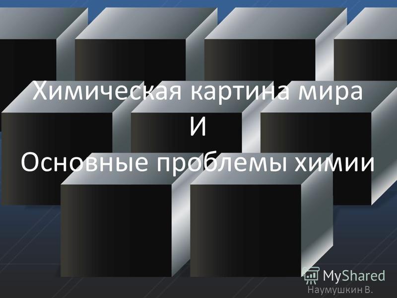 Химическая картина мира И Основные проблемы химии Наумушкин В.
