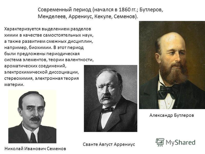 Современный период (начался в 1860 гг.; Бутлеров, Менделеев, Аррениус, Кекуле, Семенов). Характеризуется выделением разделов химии в качестве самостоятельных наук, а также развитием смежных дисциплин, например, биохимии. В этот период были предложены