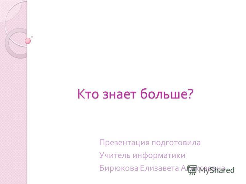 Кто знает больше ? Презентация подготовила Учитель информатики Бирюкова Елизавета Алексеевна