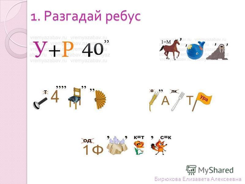 1. Разгадай ребус Бирюкова Елизавета Алексеевна