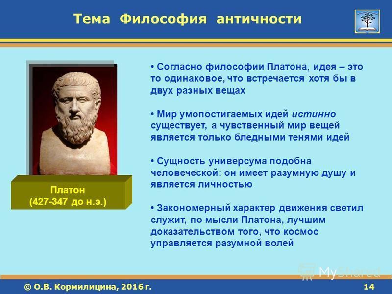 © О.В. Кормилицина, 2016 г.14 © О.В. Кормилицина, 2016 г.14 Тема Философия античности Платон (427-347 до н.э.) Согласно философии Платона, идея – это то одинаковое, что встречается хотя бы в двух разных вещах Мир умопостигаемых идей истинно существуе