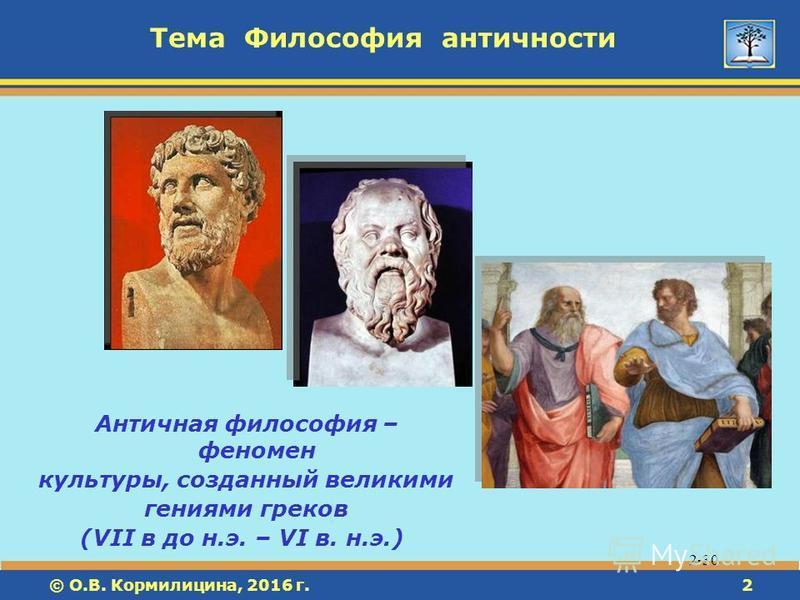 © О.В. Кормилицина, 2016 г.2 2 Тема Философия античности 2-30 Античная философия – феномен культуры, созданный великими гениями греков (VII в до н.э. – VI в. н.э.)