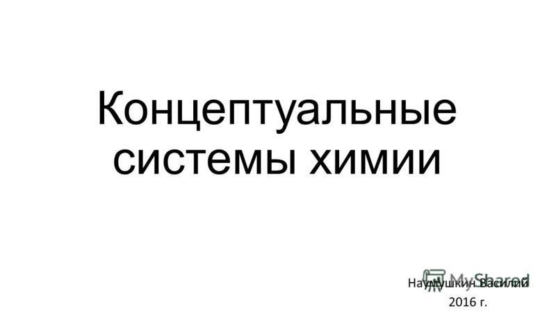 Концептуальные системы химии Наумушкин Василий 2016 г.