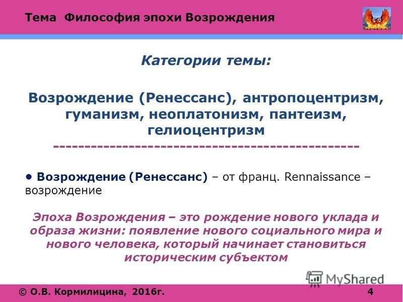 Тема Философия эпохи Возрождения © О.В. Кормилицина, 2016 г.4 Категории темы: Возрождение (Ренессанс), антропоцентризм, гуманизм, неоплатонизм, пантеизм, гелиоцентризм ------------------------------------------------ Возрождение (Ренессанс) – от фран