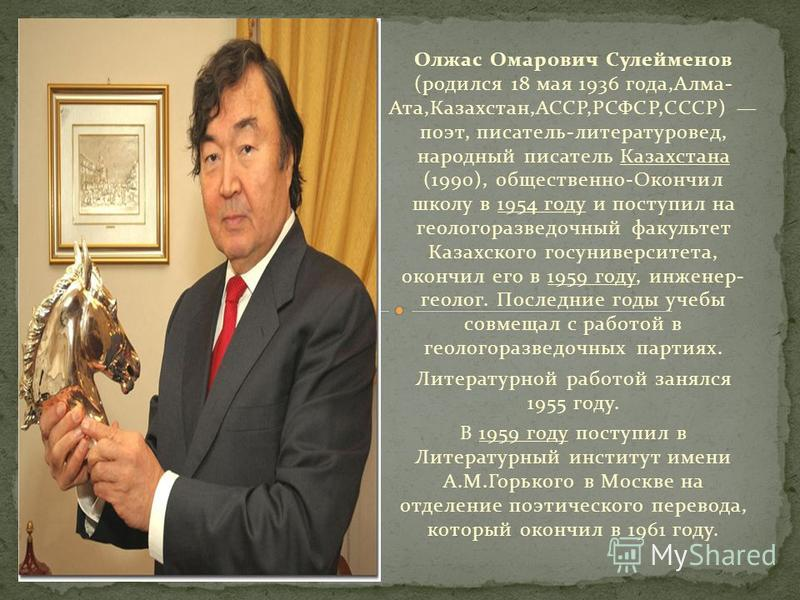 Олжас Омарович Сулейменов (родился 18 мая 1936 года,Алма- Ата,Казахстан,АССР,РСФСР,СССР) поэт, писатель-литературовед, народный писатель Казахстана (1990), общественно-Окончил школу в 1954 году и поступил на геологоразведочный факультет Казахского го