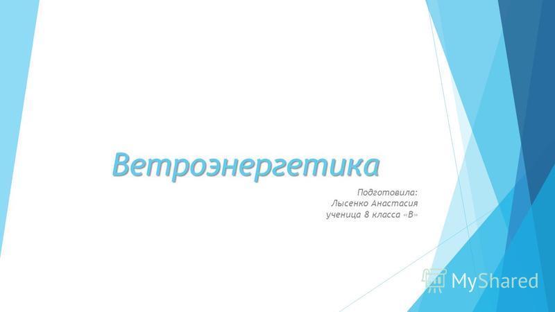Ветроэнергетика Подготовила: Лысенко Анастасия ученица 8 класса «В»