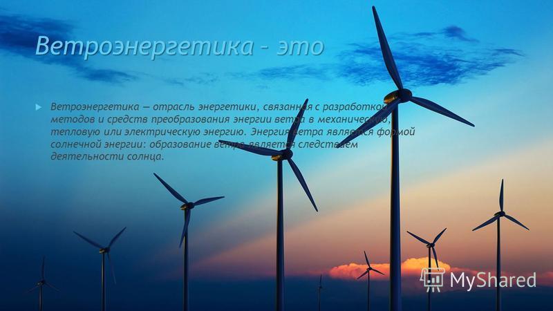 Ветроэнергетика – это Ветроэнергетика отрасль энергетики, связанная с разработкой методов и средств преобразования энергии ветра в механическую, тепловую или электрическую энергию. Энергия ветра является формой солнечной энергии: образование ветра яв
